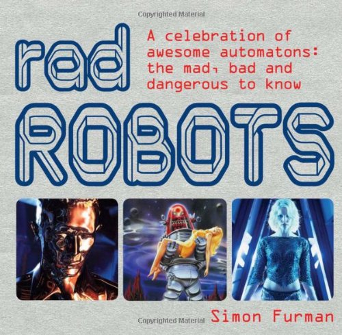 9781856268554: Rad Robots: A Celebration of Awesome Automatons: the Mad, Bad and Dangerous to Know