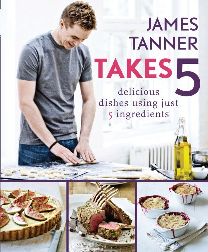 James Tanner Takes 5: Delicious Dishes Using Just 5 Ingredients: James Tanner