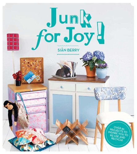 Junk for Joy!: Over 40 inspiring re-use and recycling projects: Sian Berry