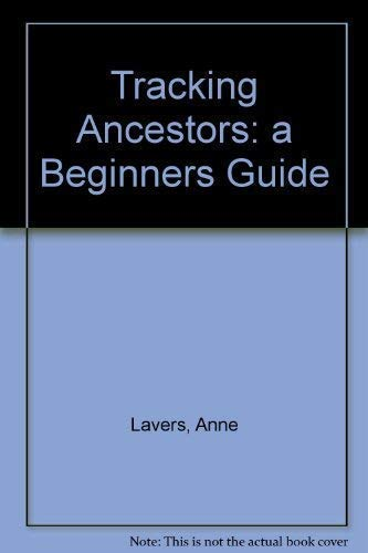 Tracking Ancestors - A Beginners Guide: ANNE LAVERS