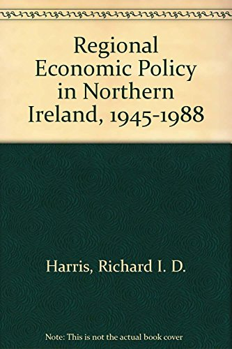 Regional Economic Policy in Northern Ireland, 1945-1988: Harris, Richard I. D.