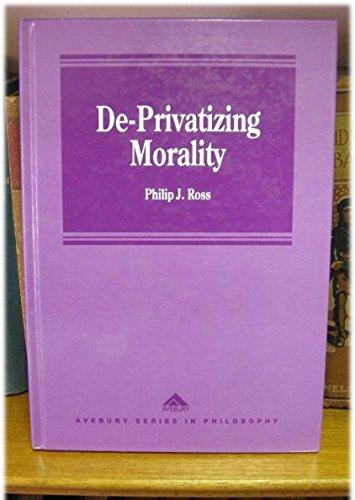 De-Privatizing Morality (Avebury Series in Philosophy): Ross, Philip J.