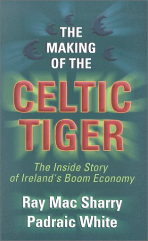 The Making of the Celtic Tiger: The Inside Story of Ireland's Boom Economy: Ray Sharry