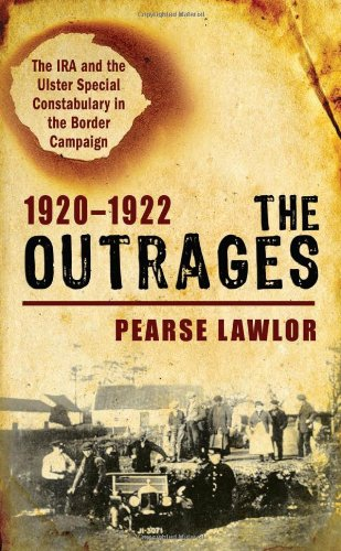 The Outrages 1920-1922: The IRA and the Ulster Special Constabulary in the Border Campaign: Lawlor,...