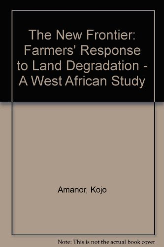 The New Frontier: Farmers' Response to Land Degradation - A West African Study.: Amanor, Kojo