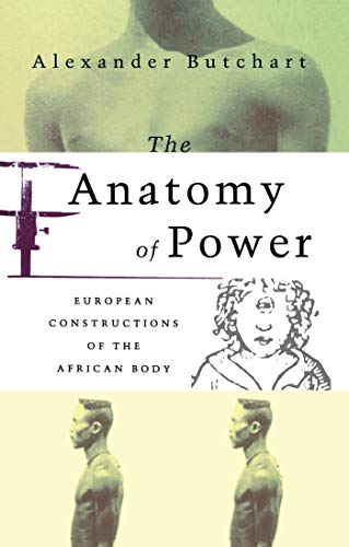 The Anatomy of Power: European Constructions of the African Body: Butchart, Alex