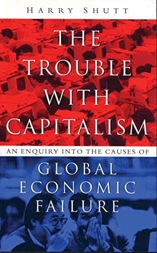 The Trouble With Capitalism: An Enquiry into the Causes of Global Economic Failure: Shutt, Harry