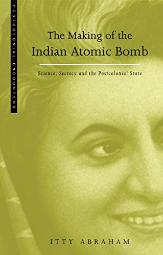 The Making of the Indian Atomic Bomb: Science, Secrecy and the Postcolonial State: Itty Abraham