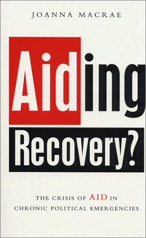 Aiding Recovery?: The Crisis of Aid in Chronic Political Emergencies: Macrae, Joanna