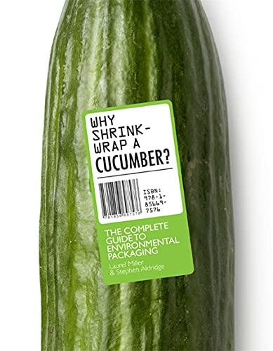 Why Shrinkwrap a Cucumber?: The Complete Guide to Environmental Packaging: Miller, Laurel, Aldridge...