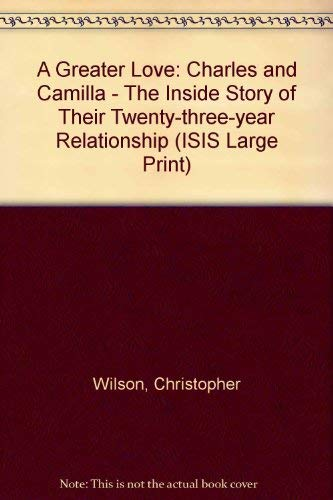 A Greater Love: Charles and Camilla - The Inside Story of Their Twenty-three-year Relationship (ISIS Large Print) (1856951979) by Wilson, Christopher