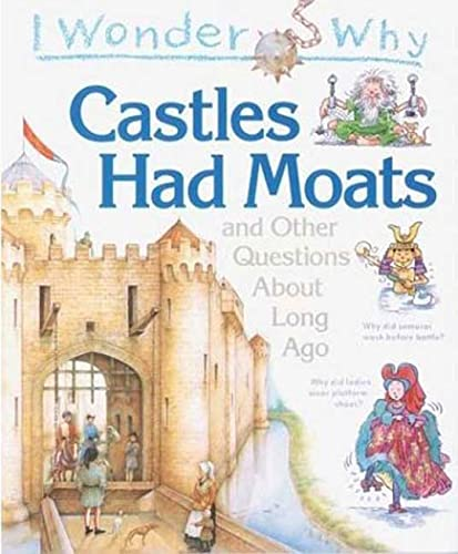 I Wonder Why Castles Had Moats: and Other Questions about Long Ago: Philip Steele