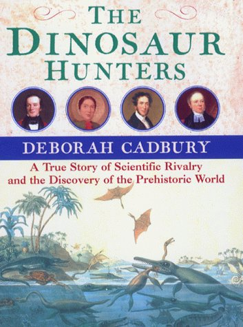 THE DINOSAUR HUNTERS A True Story of Scientific Rivalry and the Discovery of the Prehistoric World:...
