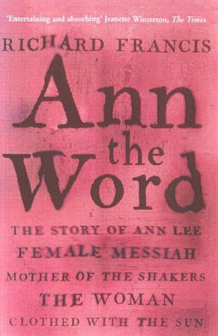 9781857029697: Ann The Word: The Story of Ann Lee, Female Messiah, Mother of the Shakers, the Woman Clothed with the Sun