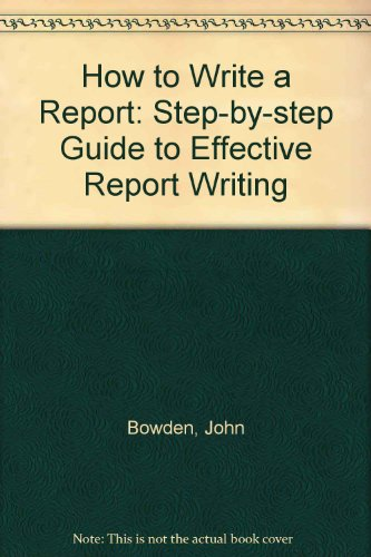 How to Write a Report: Step-by-step Guide: Bowden, John