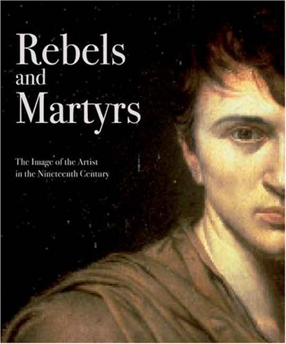 Rebels and Martyrs: The Image of the Artist in the Nineteenth Century (National Gallery ...