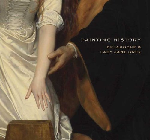 9781857094794: Painting History: Delaroche and Lady Jane Grey (National Gallery London)