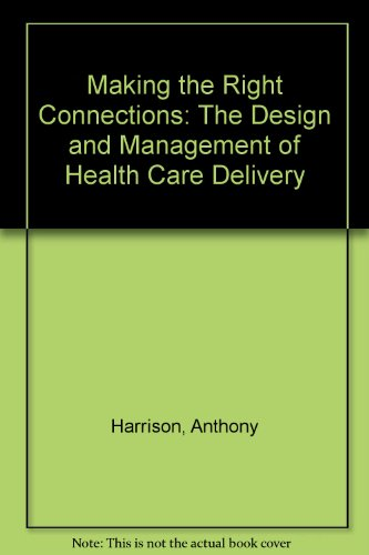 Making the Right Connections : The Design and Management of Health Care Delivery: Harrison, Anthony