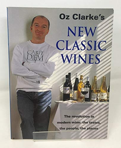 Oz Clarke's New Classic Wines: The Revolution in Modern Wine: the Tastes, the People, the ...