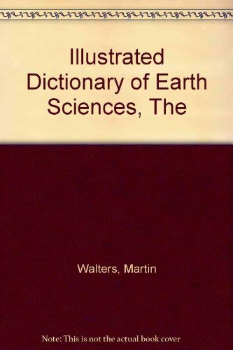 ILLUSTRATED DICTIONARY OF EARTH SCIENCES, THE': MARTIN WALTERS, FELICITY