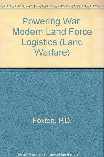 Powering War: Modern Land Force and Logistics: Foxton, P.D.