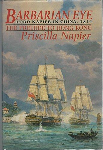 Barbarian Eye. Lord Napier in China, 1834.: Napier, Priscilla.