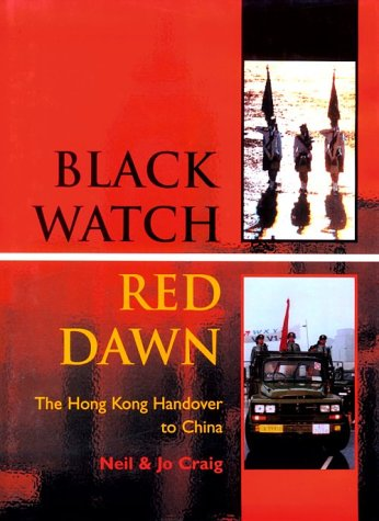 BLACK WATCH, RED DAWN: The Hong Kong Handover to China: Craig, Neil