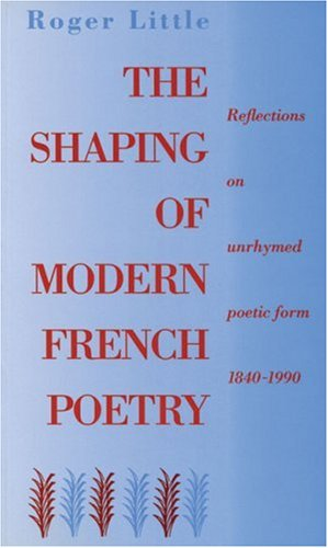 The Shaping of Modern French Poetry Reflections on Unrhymed Poetic Form, 1840-1990: Little, Roger