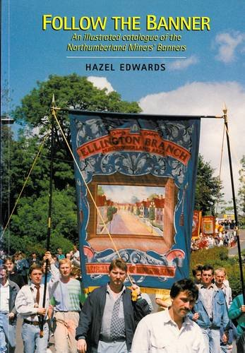 Follow the Banner: an illustrated catalogue of the Northumberland Miners' banners