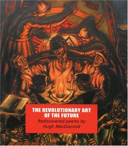 The Revolutionary Art of the Future: Rediscovered Poems: Hugh MacDiarmid