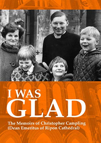I Was Glad. The Memoirs of Christopher Campling Dean Emeritus of Ripon Cathedral