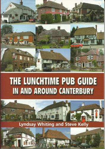 The Lunchtime Pub Guide in Around Canterbury: Whiting, Lyndsay; Kelly, Steve