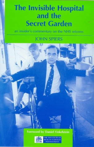 The Invisible Hospital and the Secret Garden: Insider's Commentary on the NHS Reforms: Spiers,...