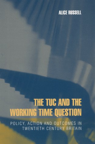 The TUC and the Working Time Question, Policy, Action and Outcomes in Twentieth Century Britain