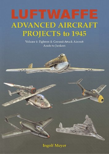 Luftwaffe Advanced Aircraft Projects to 1945: Fighters and Ground Attack, Arado to Junkers Volume 1