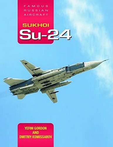 Sukhoi Su-24: Famous Russian Aircraft: Gordon, Yefim, Komissarov, Dmitriy
