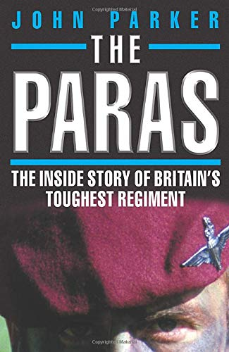 The Paras: The Inside Story of Britain's Toughest Regiment: Parker, John