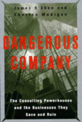 Dangerous Company The Consulting Powerhouses and the Businesses They Save and Ruin: O'Shea, James