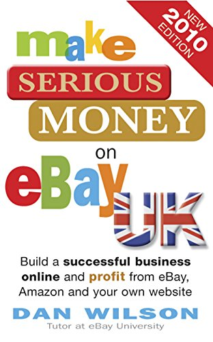 9781857885408: Make Serious Money on Ebay UK: Build a Successful Business Online and Profit from Ebay, Amazon and Your Own Website. Dan Wilson