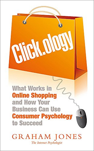 Clickology: The Psychology of Online Shopping and  What Your Business Needs to Know About it: Jones...