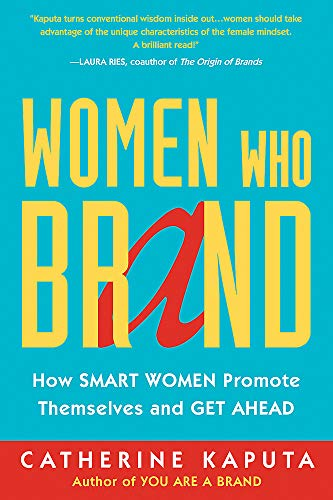 Women Who Brand: How Smart Women Promote Themselves and Get Ahead: Kaputa, Catherine