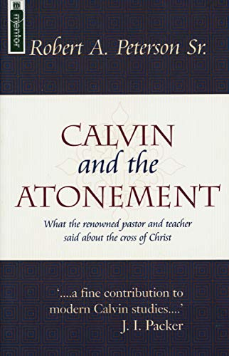 Calvin and the Atonement: What the Renowned Pastor and Teacher Said About the Cross of Christ: ...