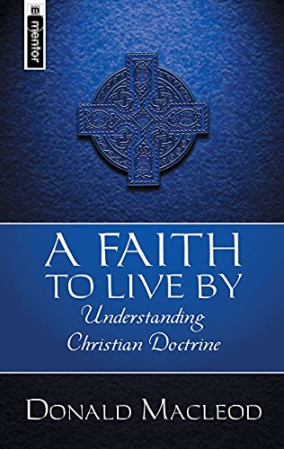 A Faith To Live By: Understanding Christian Doctrine: Macleod, Donald