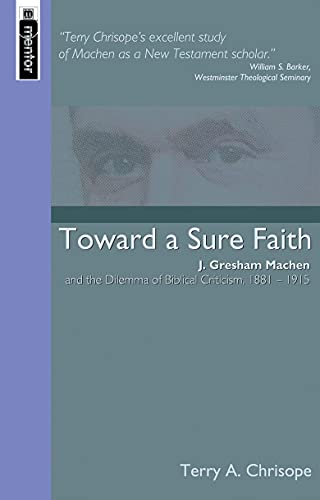 Toward a Sure Faith: J. Gresham Machen and the Dilemma of Biblical Criticism, 1881-1915.