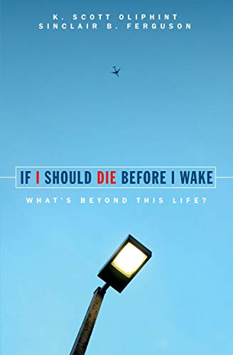 If I Should Die Before I Wake: What's Beyond This Life?: Ferguson, Sinclair B.; Oliphint, K. ...