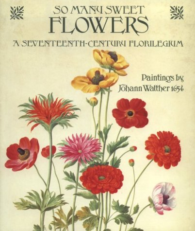 SO MANY SWEET FLOWERS. A Seventeenth-Century Florilegium. Paintings by Johann Walther 1654. Forew...