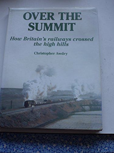 Over the Summit: How Britain's Railways Crossed the High Hills: Christopher Awdry