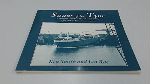 Swans of the Tyne: A Pictorial Tribute to the Achievements of Tyne Shipbuilders Swan Hunter.