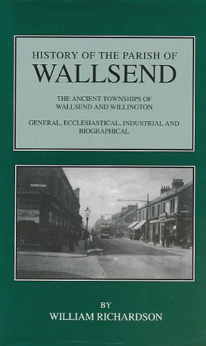 History of the Parish of Wallsend : The Ancient Townships of Wallsend and Willington: General, Ec...