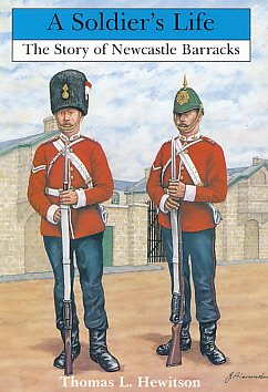 A Soldier's Life : The Story of Newcastle Barracks, Established 1806